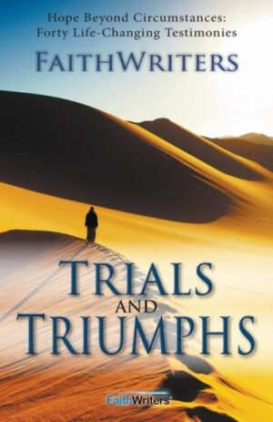 Trials and Triumphs Hope Beyond Circumstances 40 Life Changing Testimonies by Faithwriters Amber Leggette Aldrich | Mindstir Media Book Cover