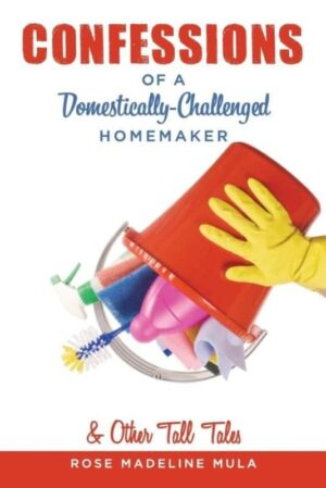Confessions of a Domestically Challenged Homemaker Other Tall Tales by Rose Madeline Mula | Mindstir Media Book Cover