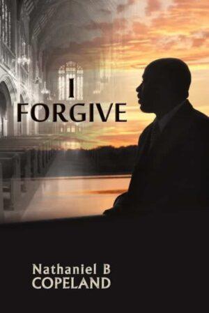 I Forgive by Nathaniel B. Copeland | Mindstir Media Book Cover